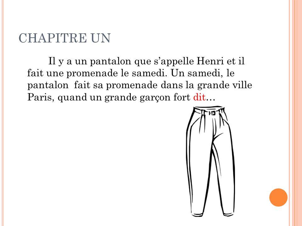 CHAPITRE UN Il y a un pantalon que sappelle Henri et il fait une promenade le samedi. Un samedi, le pantalon fait sa promenade dans la grande ville Pa