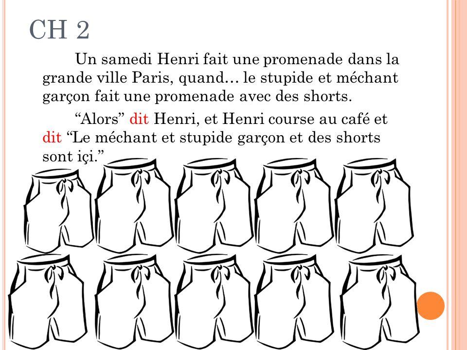 CH 2 Un samedi Henri fait une promenade dans la grande ville Paris, quand… le stupide et méchant garçon fait une promenade avec des shorts. Alors dit