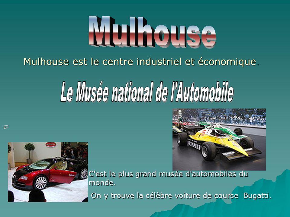 Mulhouse est le centre industriel et économique. C'est le plus grand musée d'automobiles du monde. On y trouve la célèbre voiture de course Bugatti. O