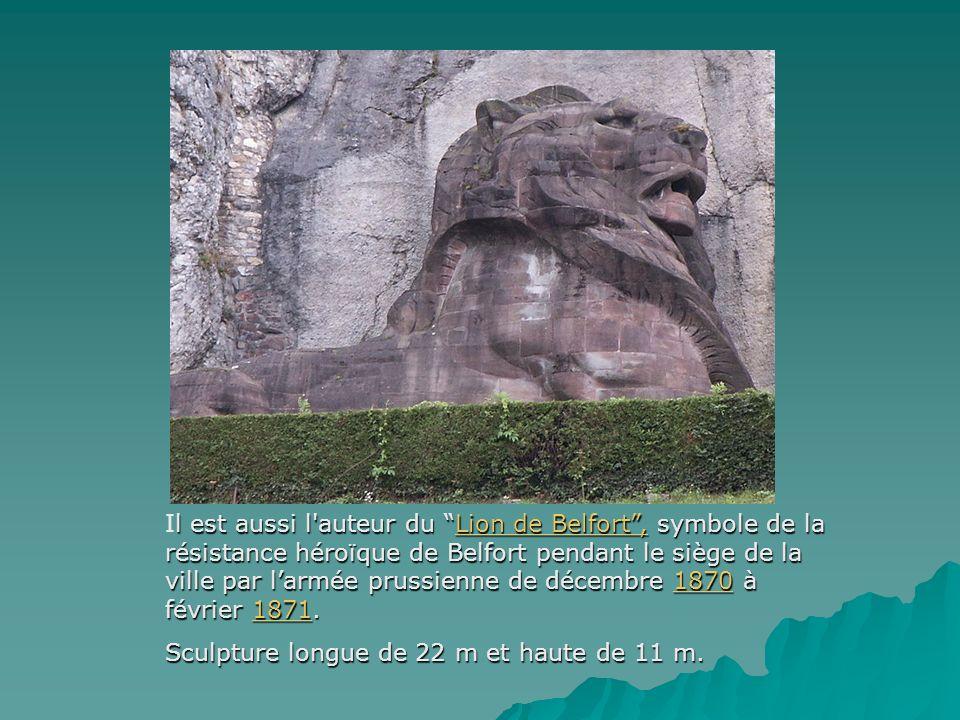 l est aussi l'auteur du Lion de Belfort, symbole de la résistance héroïque de Belfort pendant le siège de la ville par larmée prussienne de décembre 1