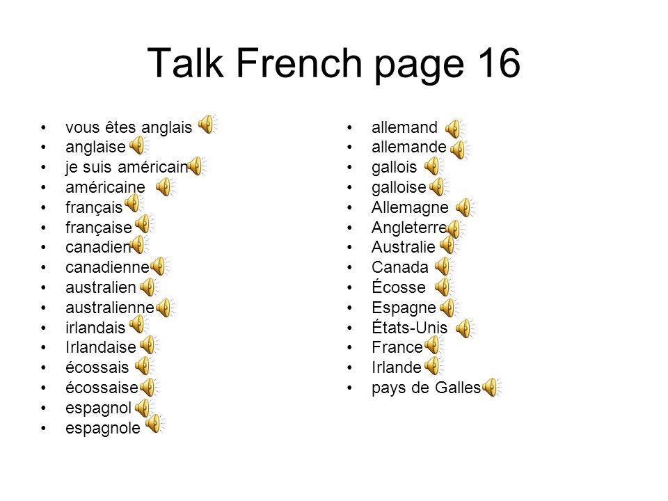 Talk French page 16 vous êtes anglais anglaise je suis américain américaine français française canadien canadienne australien australienne irlandais Irlandaise écossais écossaise espagnol espagnole allemand allemande gallois galloise Allemagne Angleterre Australie Canada Écosse Espagne États-Unis France Irlande pays de Galles