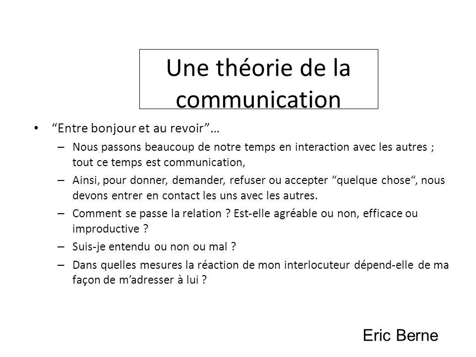Une théorie de la communication Entre bonjour et au revoir… – Nous passons beaucoup de notre temps en interaction avec les autres ; tout ce temps est