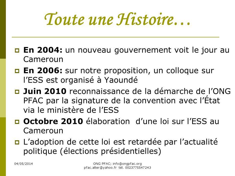 04/05/2014ONG PFAC; info@ongpfac.org pfac.alter@yahoo.fr tél. 0023775547243 Toute une Histoire… En 2004: un nouveau gouvernement voit le jour au Camer