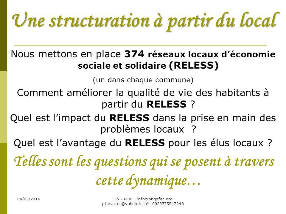 04/05/2014ONG PFAC; info@ongpfac.org pfac.alter@yahoo.fr tél. 0023775547243 Une structuration à partir du local Nous mettons en place 374 réseaux loca