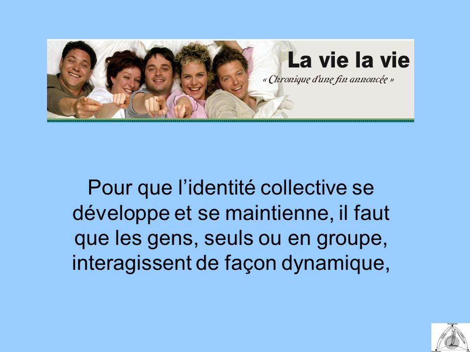Pour que lidentité collective se développe et se maintienne, il faut que les gens, seuls ou en groupe, interagissent de façon dynamique,