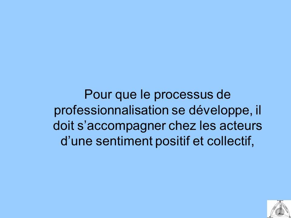 Pour que le processus de professionnalisation se développe, il doit saccompagner chez les acteurs dune sentiment positif et collectif,