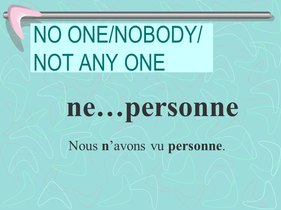 NO ONE/NOBODY/ NOT ANY ONE ne…personne Nous navons vu personne.