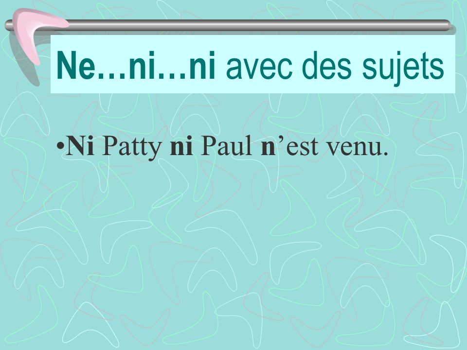 Ne…ni…ni avec des sujets Ni Patty ni Paul nest venu.