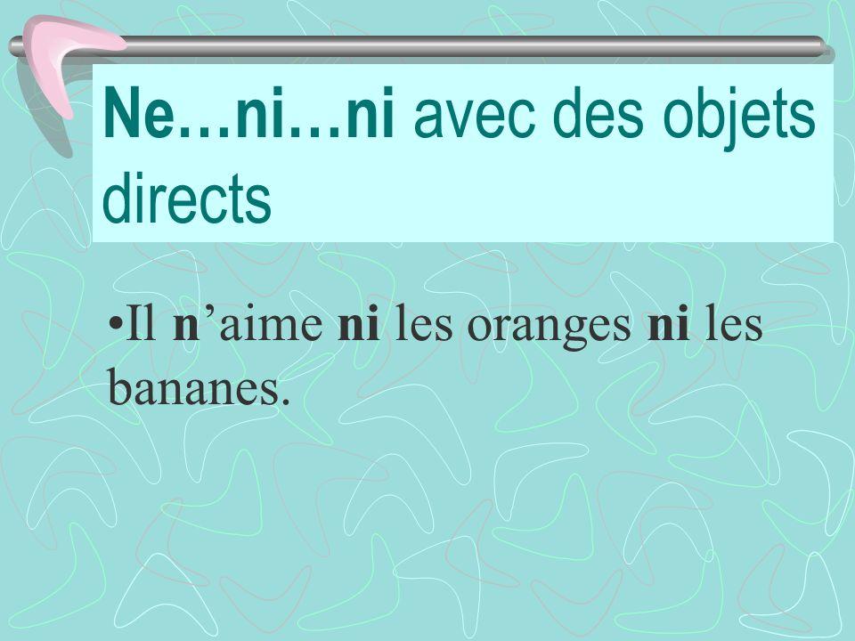 Ne…ni…ni avec des objets directs Il naime ni les oranges ni les bananes.