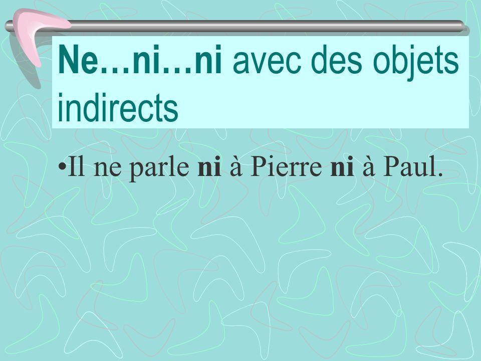 Ne…ni…ni avec des objets indirects Il ne parle ni à Pierre ni à Paul.