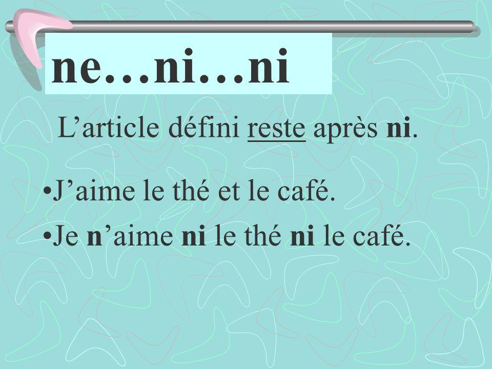 ne…ni…ni Jaime le thé et le café. Je naime ni le thé ni le café. Larticle défini reste après ni.