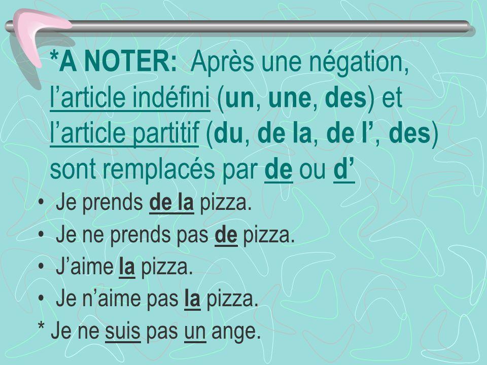 *A NOTER: Après une négation, larticle indéfini ( un, une, des ) et larticle partitif ( du, de la, de l, des ) sont remplacés par de ou d Je prends de la pizza.
