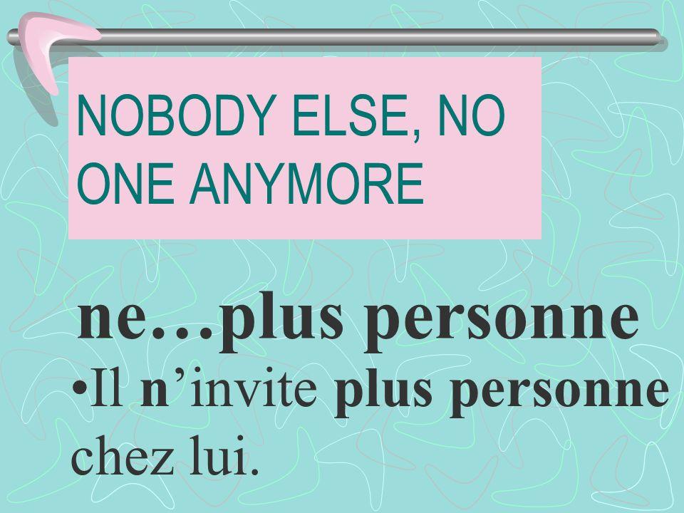NOBODY ELSE, NO ONE ANYMORE ne…plus personne Il ninvite plus personne chez lui.