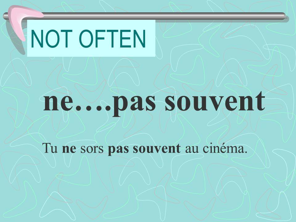 NOT OFTEN ne….pas souvent Tu ne sors pas souvent au cinéma.