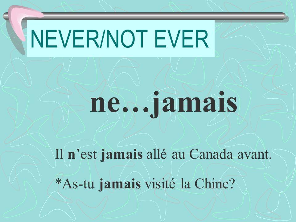 NEVER/NOT EVER ne…jamais Il nest jamais allé au Canada avant. *As-tu jamais visité la Chine