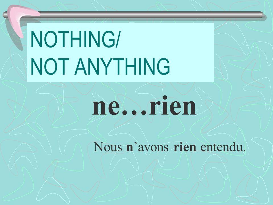 NOTHING/ NOT ANYTHING ne…rien Nous navons rien entendu.