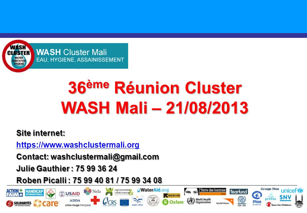 36 ème Réunion Cluster WASH Mali – 21/08/2013 Groupe Pivot ADDA Site internet: https://www.washclustermali.org Contact: washclustermali@gmail.com Juli