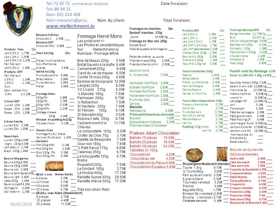 . Produits frais Qts Lait 3,5% 1l 1,70 ___ Lait 1,5% 1l 1,60 ___ Lait 3,5% 1/2l 1,10 ___ Fair Mëllech Lait 3.5% 1l 1.55 ___ Produits UHT Fair Mëllech 3,5% 1l 1,35 ___ 1.5% 1l 1.25 ___ Muh Sans lactose Muh 3,5% 1l 2.20 ___ Crème UHT Luxlait 15% 1,20 ___ Ekabe 30% 1,65 ___ Ekabe 12% 1,50 ___ Produits BIO Qts Lait 3,5% 1l 1,75 ___ Lait 1,5% 1l 1,75 ___ Lait Uht 3,5% 1l 1,75 ___ Lait UHT 1,5% biog 1.75 ___ Lait UHT sans lactose 2.35 ___ Wäisse Kéiss 250g 1,75 ___ Beurre bio 250g 2,80 ___ Crème bio 250g 1.30 ___ Yaourt 4x125g nat 3,30 ___ Yaourt Andechser 550g Nature 1,80 ___ Stracciatella 2,40 ___ Fraise ou framboise 2,40 ___ Vanille-Mangue 2,40 ___ Pêche-Passion 2,40 ___ Cerise ou Myrtille 2,40 ___ Yaourt Berchtesgardener 150g Fraise ou framboise 0,75 ___ Myrtilles 0,75 ___ Fruits des bois 0,75 ___ Abricot ou cerise 0,75 ___ Pêche-Passion 0,75 ___ Vanille 0.75___ Pudding 150g choco 0,75 ___ vanille 0,75 ___ Crème fraiche Luxlait 50cl 3,30 ___ Luxlait 25cl 1,80 ___ Sauerrham Luxlait 250g 2.60 ___ Isigny 250g 3.00 ___ Lait battu 1l 1,75 ___ Brach 200g 1,60 ___ Beurre/Margarine Beurre 500g 5.05 ___ Beurre 250g 2,65 ___ Beurre pot 2,85 ___ Beurre tartinable3,35___ Beurre light 2.65 ___ Lätta 250g 1,45 ___ Becel proactif 4.25 ___ Homagold 2,00 ___ Déli Reform 1,70 ___ Boissons fraîches Chocolait 1l 2.40 ___ Boissons UHT Chocolait 33cl 0,85 ___ Yaurt 4x125g Qts Fraise/ myrtille/pêche Noix/framboise Ananas 3.60 ___ Satiné 4x125g Fruits des jardins 3,95 ___ Stracciatella 3,95 ___ Fruits des bois 3,95 ___ Fraise 3,95 ___ Fromage blanc 500g 0% 2,90 ___ 250g 0% 1,75 ___ 500g 40% 3.50 ___ 250g 40% 2.20 ___ Cottage cheese 250g 2,40 ___ Mousse et pudding 4x125g Mousse choco 3.10 ___ Fromages en tranches Qts Berdorf tranches 170g jeune 19.50/Kg ___ Fromage en bloc env 200g Roude Bouf Pesé étiqueté à la fromagerie ___ Palet de chèvre au poids ___ Président rapé 200g 3,25 ___ Président Sandwich tr 2.50 ___ Saumon fumé 4 - 5 tranches 7,00 ___ Aprikosen Konfitüre 2.60 ___ Erdbeer Konfitü