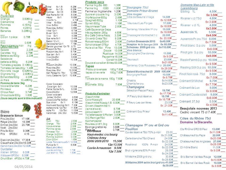 Légumes frais Salade 2.20 ___ Carottes 1kg 2.75 ___ Betteraves 500g 2.20 ___ Salade de betterave 550g 5.20 ___ Tomates grappes 3.10/kg ___ Tomates cerises 250gr 1.49 ___ Poivrons rouge 5.62/Kg ___ Oignons 1kg 2.50/kg ___ Echalottes 500g 4.00 ___ Ail frais 10.48/Kg ___ Pomme de terre 3kg Nicola/Charlotte 6.20 ___ Poireaux /Kg ___ Choux fleur 3.74 ___ Choucroute 500g 1.60 ___ (tous ces prix sont à titre indicatif) Fruits frais Orange 3.50/kg ___ Clémentine /kg ___ Pommes 4.16/Kg ___ Poires 4.28/kg ___ Bananes 3.28/kg ___ Citron 1 pièce 0.75 ____ Kiwi 0.60 ___ Raisin blanc ou noir /kg ___ Bourgogne 75cl Domaine Prieur-Brunet Vins rouges: Côte de Beaune Village 14.50 ___ 6x 12.50 ___ Meursault Les Forges 17.50 ___ 6x 15.50 ___ Santenay Maladière 1 er cru 18.50 ___ 6x 16.50 ___ Chassagne Montrachet 1 c 22.00 ___ 6x 20.00 ___ Corton Bressande 2010 6x48.00 ___ Hospice Nt St Georges 2009 6x 60.00 ___ Echezeau 2008 grd cru 6x110.00 ___ Vins blancs: Bourgogne Chardonnay 11.00 ___ 6x 9.00 ___ Meursault 23.00 ___ 6x21.50 ___ Santenay Clos Rousseau 1 er cr 28.00 ___ 6x 26.00 ___ Batard Montrachet Bl 2009 105.00 ___ Bourgogne Rosé 10.55 ___ 6x 8.75 ___ Chablis 6x14.50 ___ Chanlis1er cru 6x23.00 ___ Champagne Sélection Pascal Fleury 19.70 ___ 6x 17.70 ___ P Fleury brut réserve 18.70 ___ 6x 16,70 ___ P fleury Les carrières 23.00 ___ 6x 21.00 ___ Crémant Guy Prieur 13.40 ___ 6x11.40 ___ Vittel 6x 1,5l 6.25 ___ Evian 6x 1,5l 6.25 ___ Contrex 6x1,5l 6.55 ___ Spa Reine 6x1.5l 5.00 ___ Hépar 6x1l 5.85 ___ Viva 6x 1L 4.70 ___ Vittel 6x 50cl 3.45 ___ Viva 6x50cl 3.45 ___ Rosp bleu 6x50cl 3.95 ___ Vittel 12x1l 6.70 ___ Evian 12x1l 8.00 ___ Viva 6x1l 4.05 ___ Spa reine 6x1l 3.40 ___ Badoit 12 x1l 12.05 ___ Gerolsteiner12x1l 7,15 ___ Gerolst gourmet 12x 75 8,75 ___ Rosport 6x75cl 3.90 ___ Rosport bleu 6x1l 5.70 ___ Spa bari 6x1l 3.40 ___ Viva 24x25cl 9.60 ___ Viva 20x50cl 10.30 ___ ___ Rosport 24x25cl 10.00 ___ Rosp bleu25cl 10.00___ Rosp bleu 50cl 12.000___ San Pellegrino 75cl 12.45___ Vich