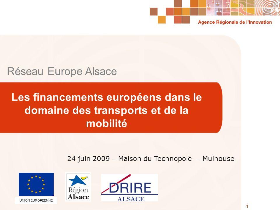 Agence Régionale de lInnovation 24 Juin 2009 1 Réseau Europe Alsace Les financements européens dans le domaine des transports et de la mobilité 1 24 juin 2009 – Maison du Technopole – Mulhouse UNION EUROPEENNE