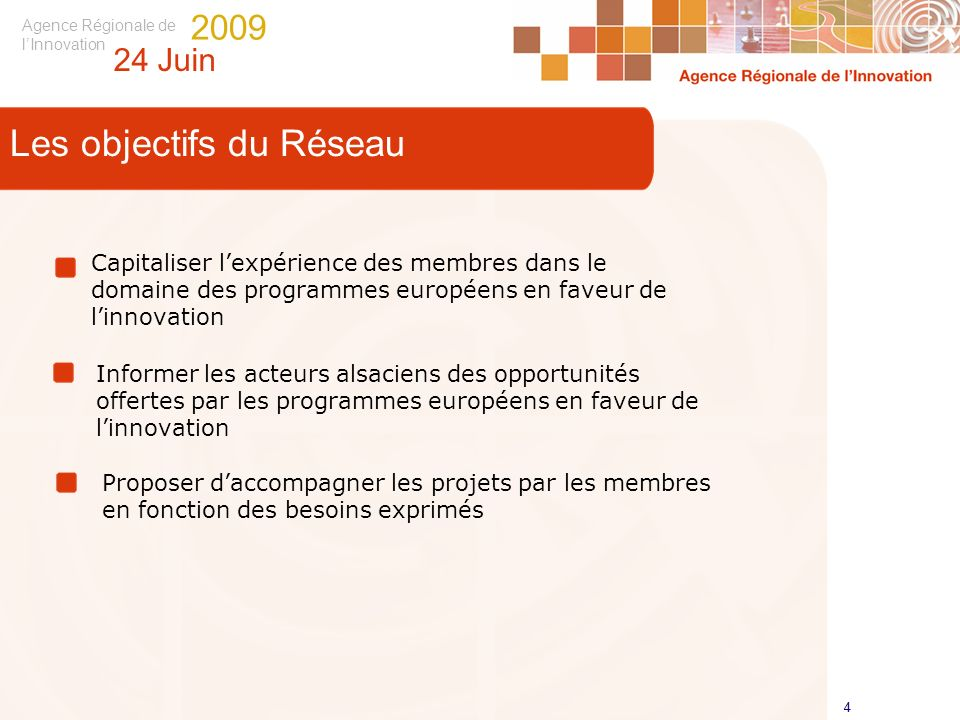 Agence Régionale de lInnovation 24 Juin 2009 4 4 Les objectifs du Réseau Capitaliser lexpérience des membres dans le domaine des programmes européens