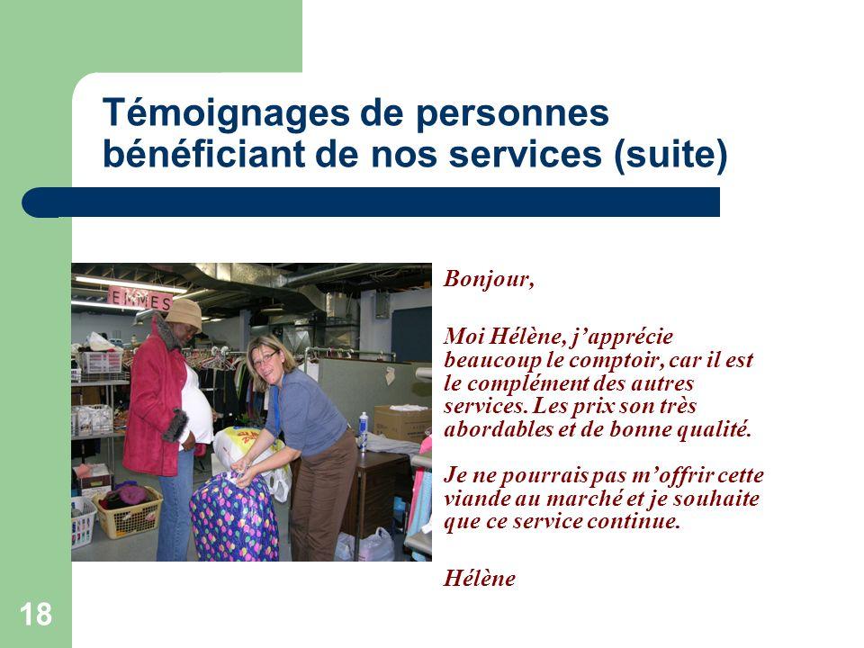 18 Témoignages de personnes bénéficiant de nos services (suite) Bonjour, Moi Hélène, japprécie beaucoup le comptoir, car il est le complément des autres services.
