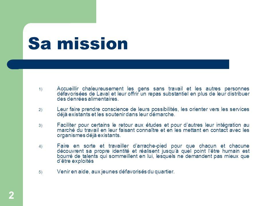 2 Sa mission 1) Accueillir chaleureusement les gens sans travail et les autres personnes défavorisées de Laval et leur offrir un repas substantiel en plus de leur distribuer des denrées alimentaires.