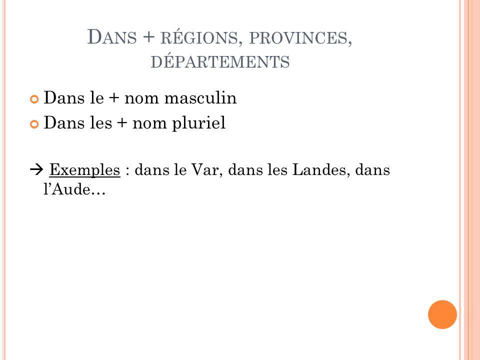 D ANS + RÉGIONS, PROVINCES, DÉPARTEMENTS Dans le + nom masculin Dans les + nom pluriel Exemples : dans le Var, dans les Landes, dans lAude…