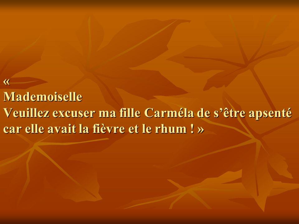 « Mademoiselle Veuillez excuser ma fille Carméla de sêtre apsenté car elle avait la fièvre et le rhum .