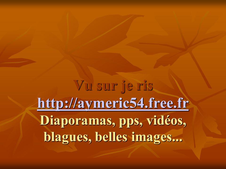 Vu sur je ris http://aymeric54.free.fr Diaporamas, pps, vidéos, blagues, belles images...
