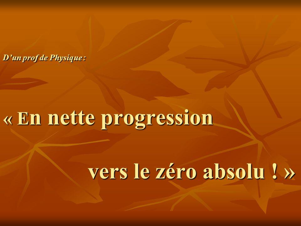 Dun prof de Physique : « E n nette progression vers le zéro absolu ! »
