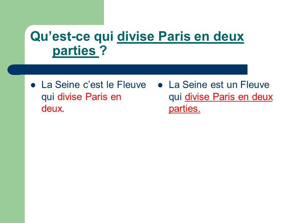 Quest-ce qui divise Paris en deux parties ? La Seine cest le Fleuve qui divise Paris en deux. La Seine est un Fleuve qui divise Paris en deux parties.