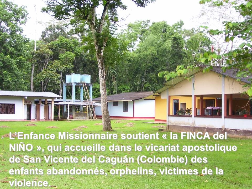 LEnfance Missionnaire soutient « la FINCA del NIÑO », qui accueille dans le vicariat apostolique de San Vicente del Caguán (Colombie) des enfants aban