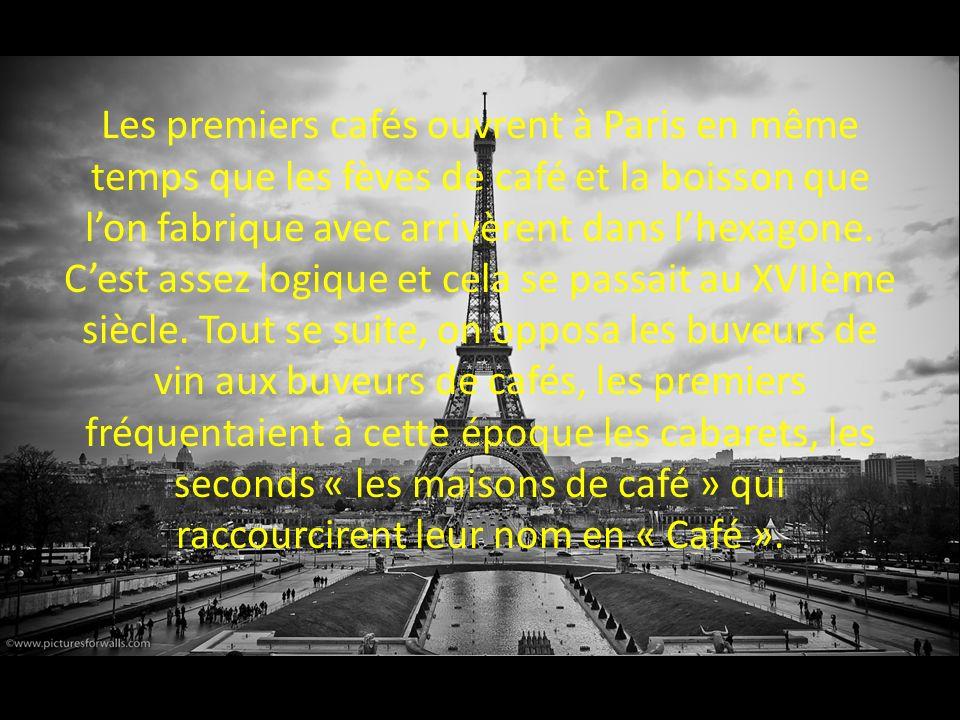Les premiers cafés ouvrent à Paris en même temps que les fèves de café et la boisson que lon fabrique avec arrivèrent dans lhexagone. Cest assez logiq