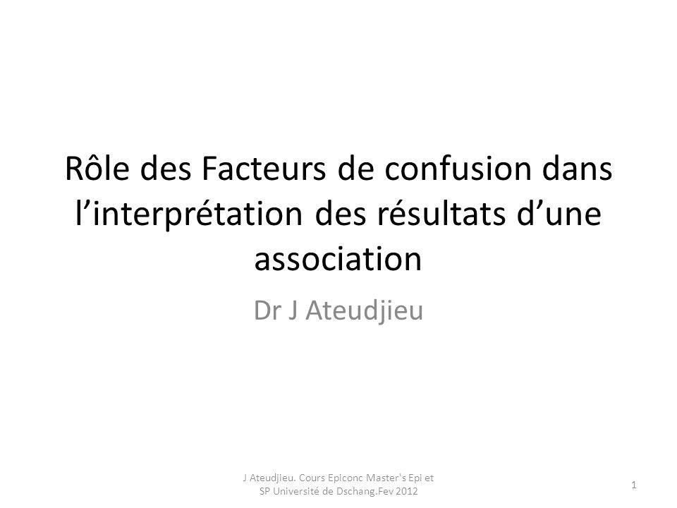 Rôle des Facteurs de confusion dans linterprétation des résultats dune association Dr J Ateudjieu J Ateudjieu. Cours Epiconc Master's Epi et SP Univer