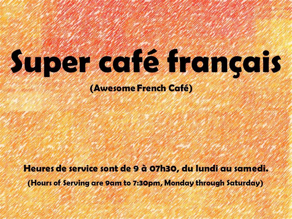 Super café français (Awesome French Café) Heures de service sont de 9 à 07h30, du lundi au samedi. (Hours of Serving are 9am to 7:30pm, Monday through
