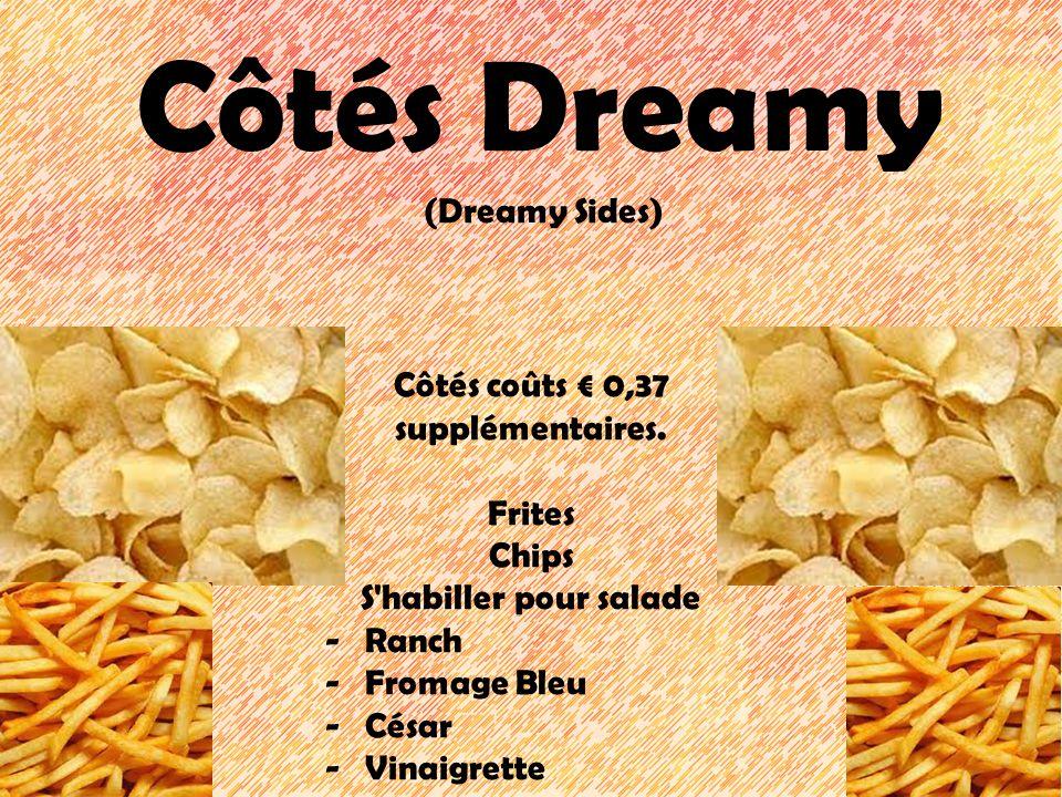 Côtés Dreamy (Dreamy Sides) Côtés coûts 0,37 supplémentaires. Frites Chips S'habiller pour salade -Ranch -Fromage Bleu -César -Vinaigrette