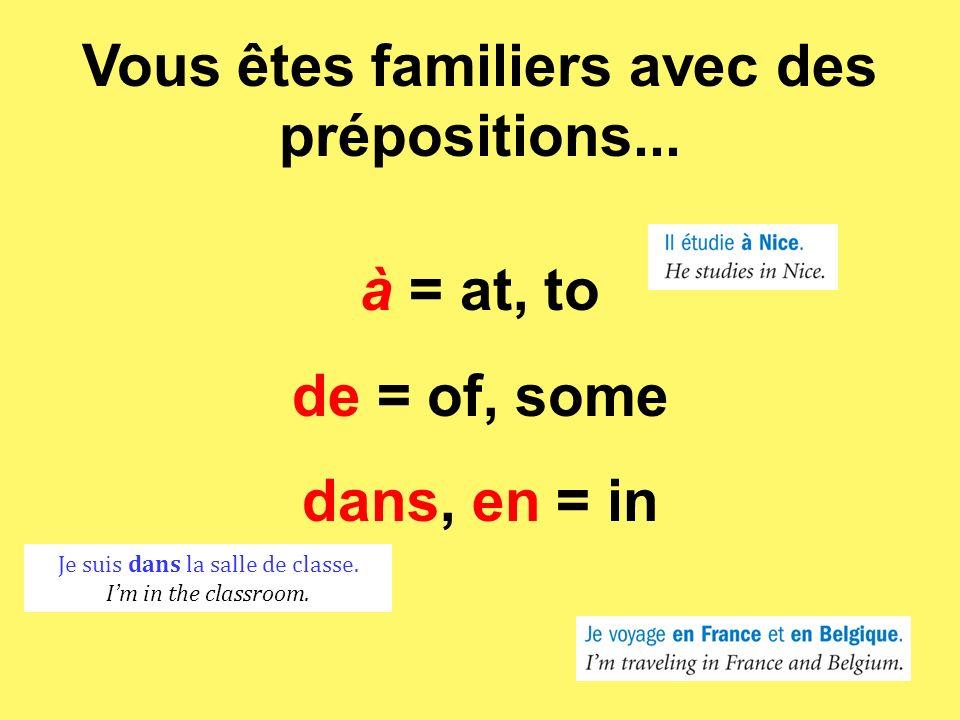 Vous êtes familiers avec des prépositions... à = at, to de = of, some dans, en = in Je suis dans la salle de classe. Im in the classroom.
