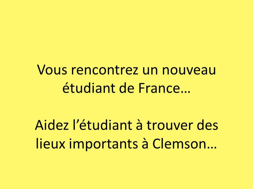 Vous rencontrez un nouveau étudiant de France… Aidez létudiant à trouver des lieux importants à Clemson…