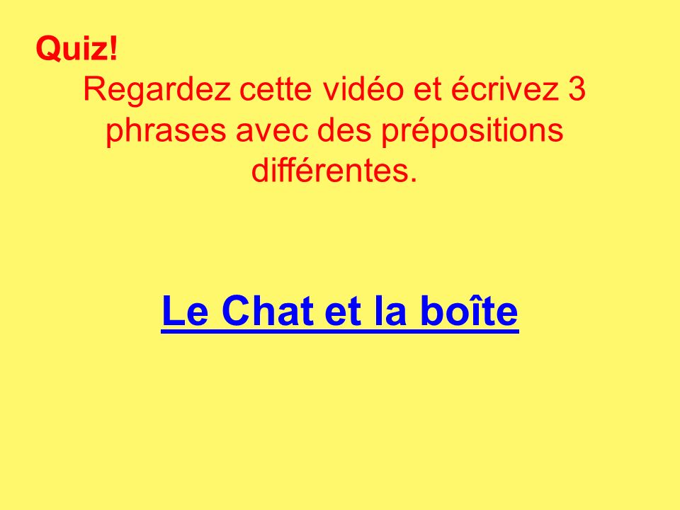 Quiz! Regardez cette vidéo et écrivez 3 phrases avec des prépositions différentes. Le Chat et la boîte