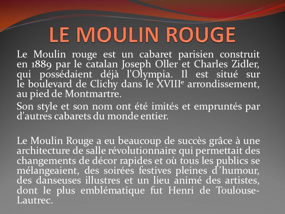 Le Moulin rouge est un cabaret parisien construit en 1889 par le catalan Joseph Oller et Charles Zidler, qui possédaient déjà l'Olympia. Il est situé