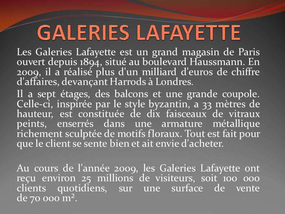 Les Galeries Lafayette est un grand magasin de Paris ouvert depuis 1894, situé au boulevard Haussmann. En 2009, il a réalisé plus d'un milliard d'euro