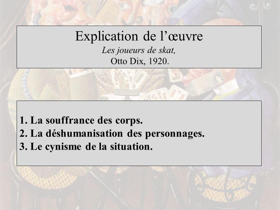 Explication de lœuvre Les joueurs de skat, Otto Dix, 1920. 1. La souffrance des corps. 2. La déshumanisation des personnages. 3. Le cynisme de la situ