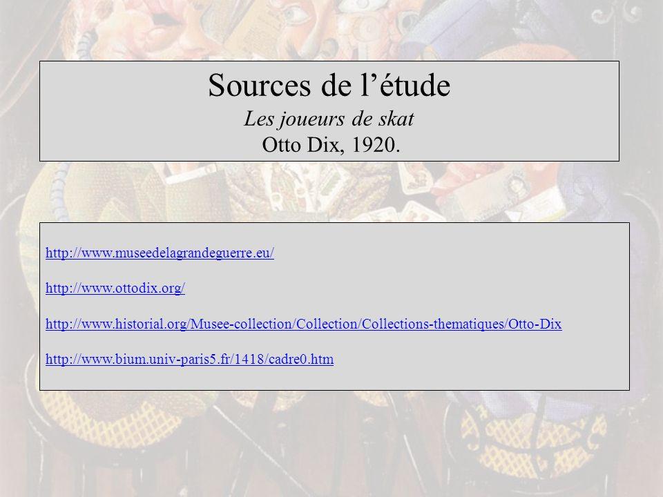 Sources de létude Les joueurs de skat Otto Dix, 1920. http://www.museedelagrandeguerre.eu/ http://www.ottodix.org/ http://www.historial.org/Musee-coll
