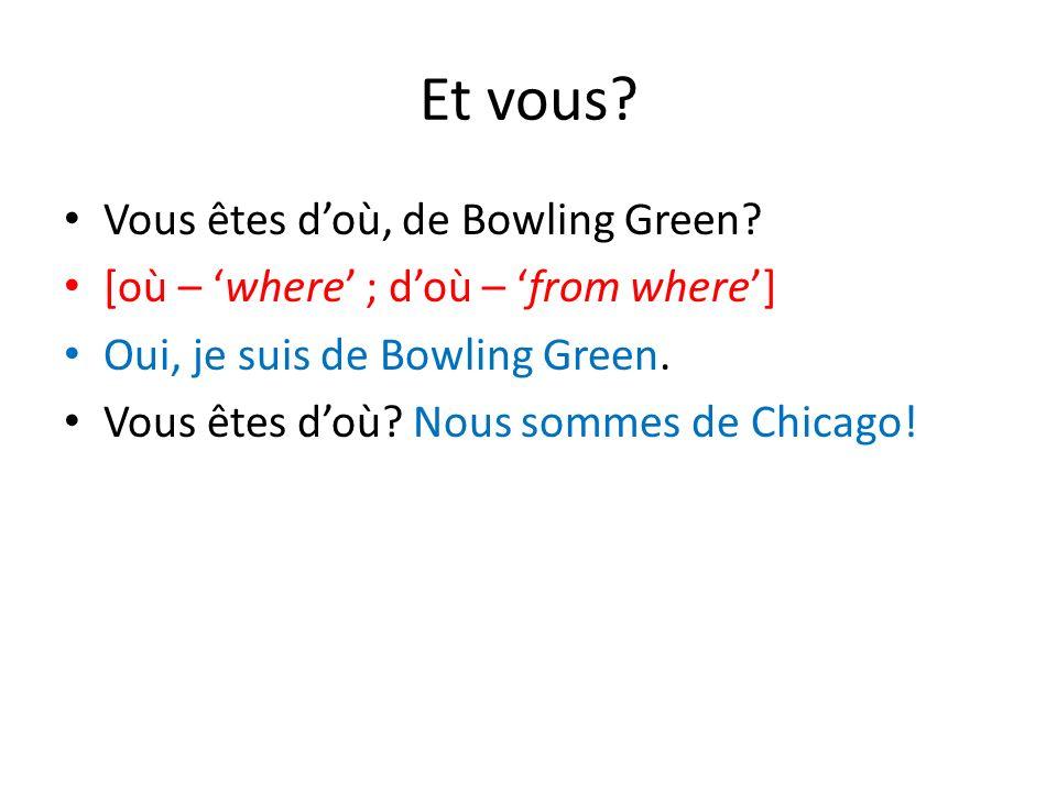 Et vous? Vous êtes doù, de Bowling Green? [où – where ; doù – from where] Oui, je suis de Bowling Green. Vous êtes doù? Nous sommes de Chicago!