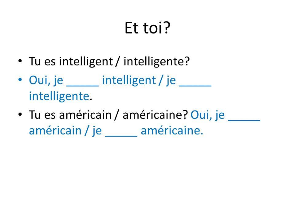Et toi? Tu es intelligent / intelligente? Oui, je _____ intelligent / je _____ intelligente. Tu es américain / américaine? Oui, je _____ américain / j