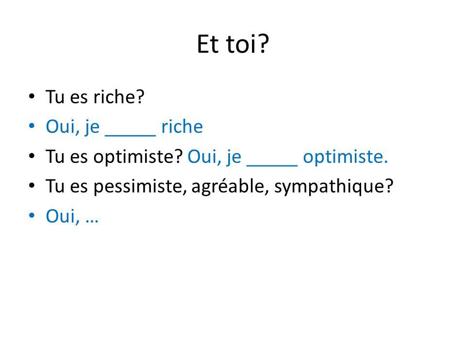 Et toi? Tu es riche? Oui, je _____ riche Tu es optimiste? Oui, je _____ optimiste. Tu es pessimiste, agréable, sympathique? Oui, …