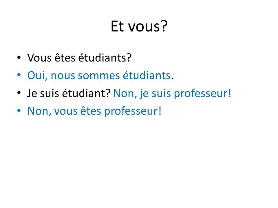 Et vous? Vous êtes étudiants? Oui, nous sommes étudiants. Je suis étudiant? Non, je suis professeur! Non, vous êtes professeur!