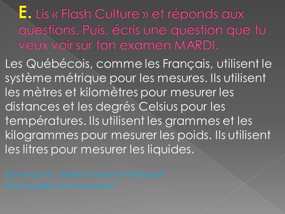 Les Québécois, comme les Français, utilisent le système métrique pour les mesures.