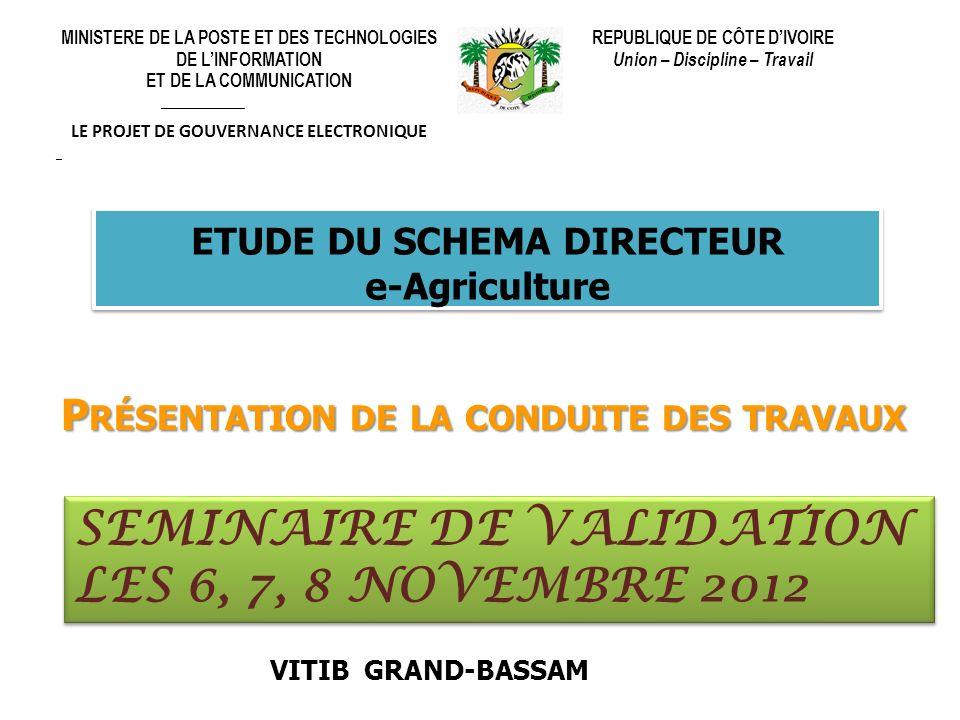 ETUDE DU SCHEMA DIRECTEUR e-Agriculture ETUDE DU SCHEMA DIRECTEUR e-Agriculture P RÉSENTATION DE LA CONDUITE DES TRAVAUX SEMINAIRE DE VALIDATION LES 6, 7, 8 NOVEMBRE 2012 VITIB GRAND-BASSAM MINISTERE DE LA POSTE ET DES TECHNOLOGIES DE LINFORMATION ET DE LA COMMUNICATION ______________ LE PROJET DE GOUVERNANCE ELECTRONIQUE _ REPUBLIQUE DE CÔTE DIVOIRE Union – Discipline – Travail